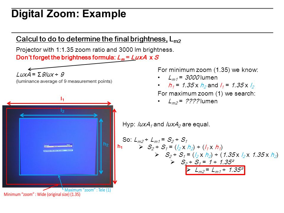 Projector with 1:1.35 zoom ratio and 3000 lm brightness. Don't forget the brightness formula: L m = LuxA x S Calcul to do to determine the final brigh