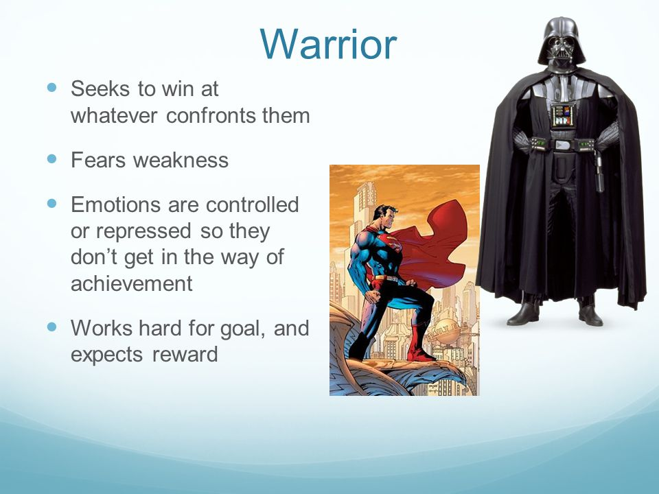 Warrior Seeks to win at whatever confronts them Fears weakness Emotions are controlled or repressed so they don't get in the way of achievement Works