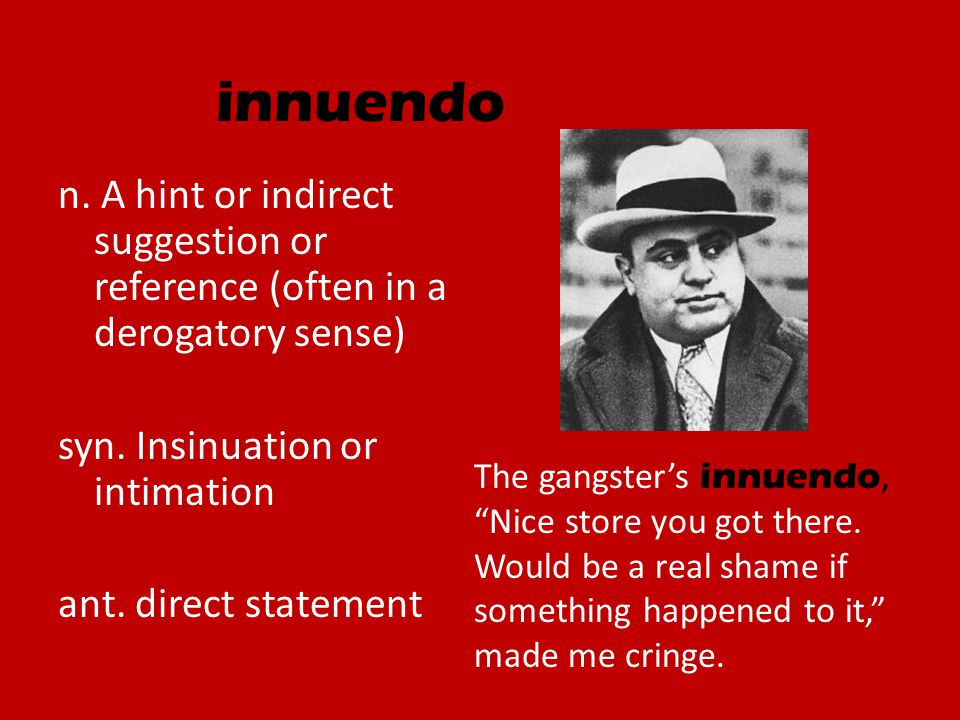 innuendo n. A hint or indirect suggestion or reference (often in a derogatory sense) syn. Insinuation or intimation ant. direct statement The gangster
