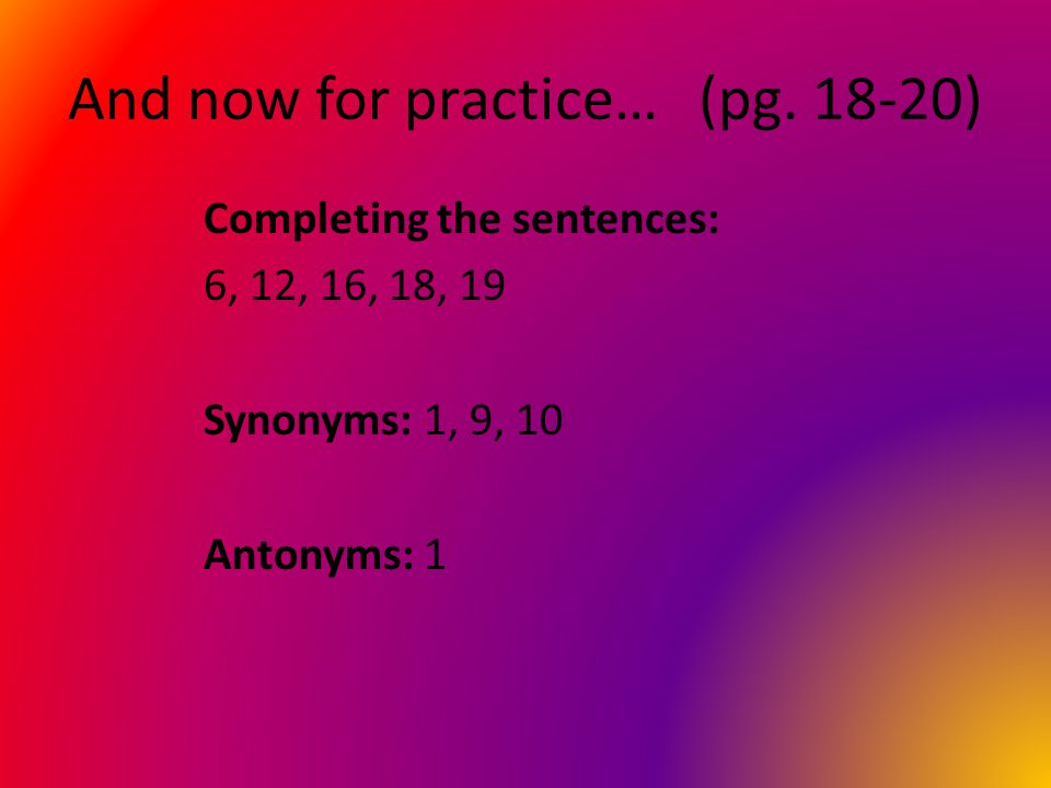 And now for practice…(pg. 18-20) Completing the sentences: 6, 12, 16, 18, 19 Synonyms: 1, 9, 10 Antonyms: 1