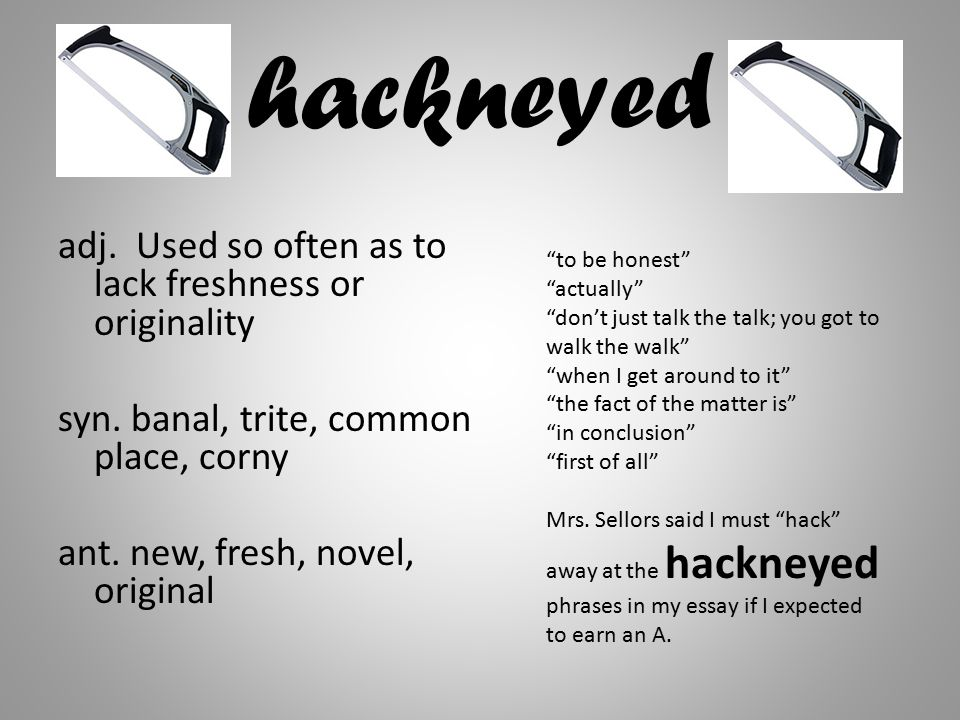 "hackneyed adj. Used so often as to lack freshness or originality syn. banal, trite, common place, corny ant. new, fresh, novel, original ""to be honest"