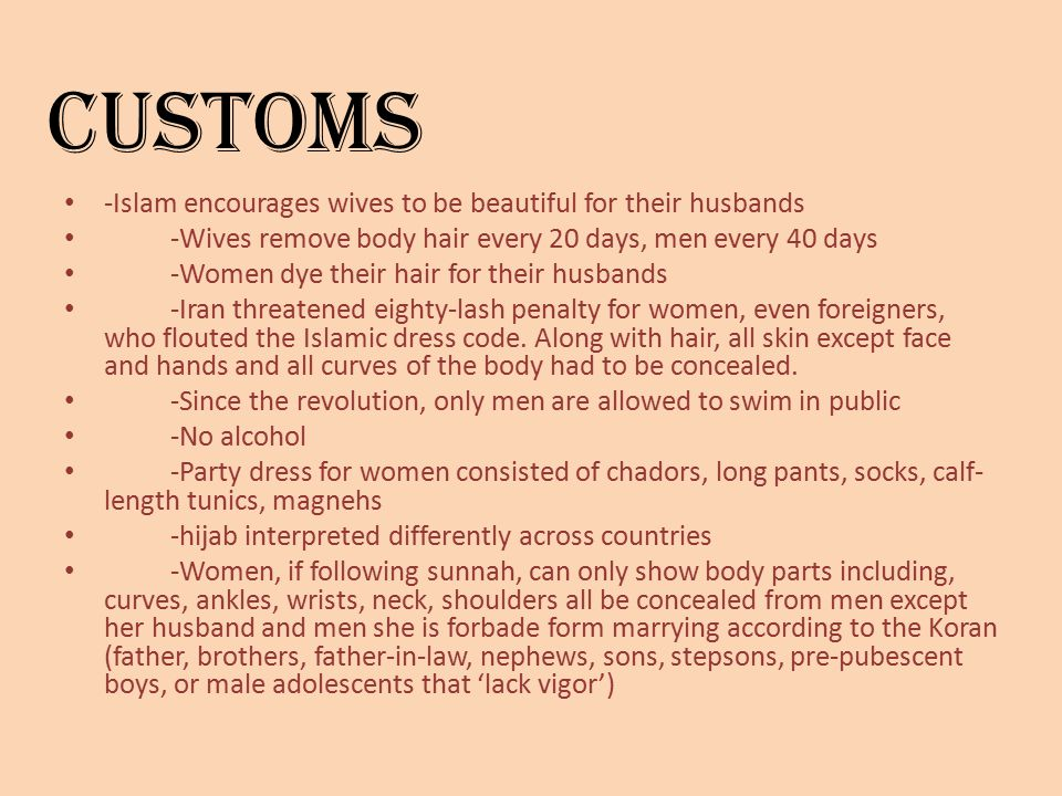 Customs -Islam encourages wives to be beautiful for their husbands -Wives remove body hair every 20 days, men every 40 days -Women dye their hair for their husbands -Iran threatened eighty-lash penalty for women, even foreigners, who flouted the Islamic dress code.
