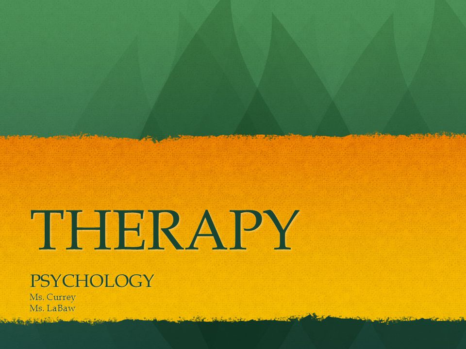 THERAPY PSYCHOLOGY Ms. Currey Ms. LaBaw