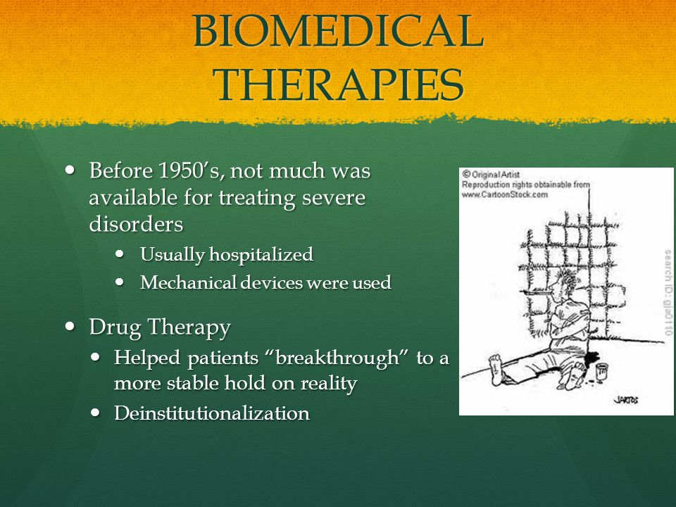 BIOMEDICAL THERAPIES Before 1950's, not much was available for treating severe disorders Before 1950's, not much was available for treating severe disorders Usually hospitalized Usually hospitalized Mechanical devices were used Mechanical devices were used Drug Therapy Drug Therapy Helped patients breakthrough to a more stable hold on reality Helped patients breakthrough to a more stable hold on reality Deinstitutionalization Deinstitutionalization