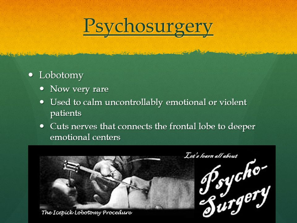 Psychosurgery Lobotomy Lobotomy Now very rare Now very rare Used to calm uncontrollably emotional or violent patients Used to calm uncontrollably emotional or violent patients Cuts nerves that connects the frontal lobe to deeper emotional centers Cuts nerves that connects the frontal lobe to deeper emotional centers
