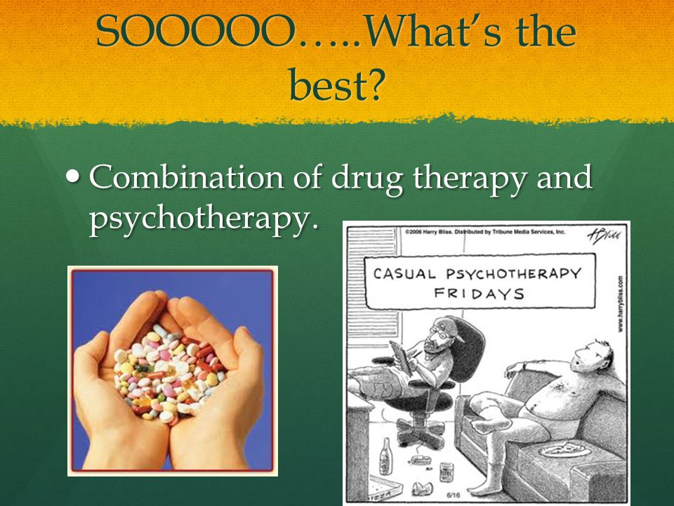 SOOOOO…..What's the best. Combination of drug therapy and psychotherapy.