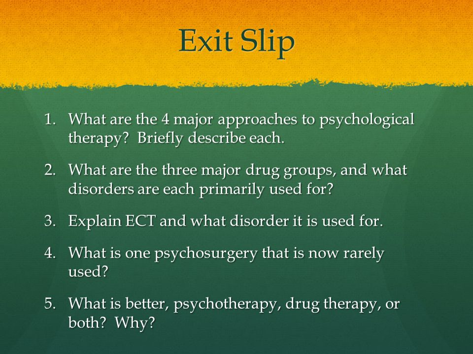 Exit Slip 1.What are the 4 major approaches to psychological therapy.