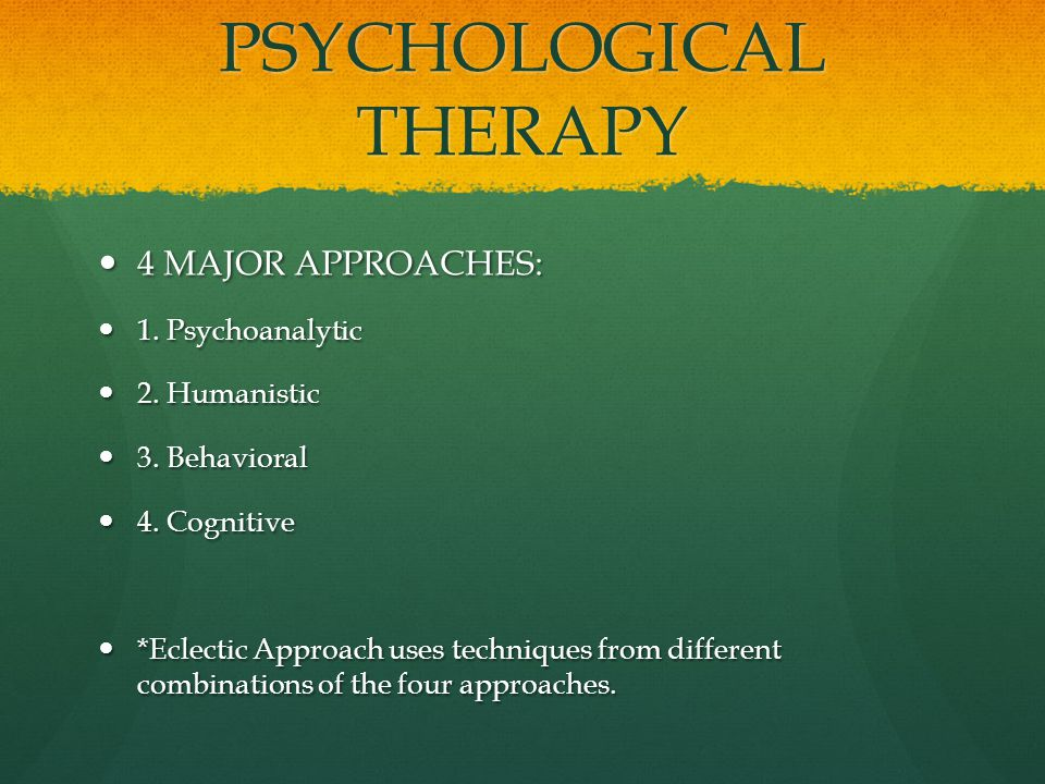 PSYCHOLOGICAL THERAPY 4 MAJOR APPROACHES: 4 MAJOR APPROACHES: 1.
