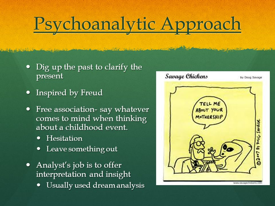 Psychoanalytic Approach Dig up the past to clarify the present Dig up the past to clarify the present Inspired by Freud Inspired by Freud Free association- say whatever comes to mind when thinking about a childhood event.