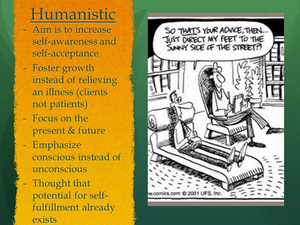 Humanistic -Aim is to increase self-awareness and self-acceptance -Foster growth instead of relieving an illness (clients not patients) -Focus on the present & future -Emphasize conscious instead of unconscious -Thought that potential for self- fulfillment already exists
