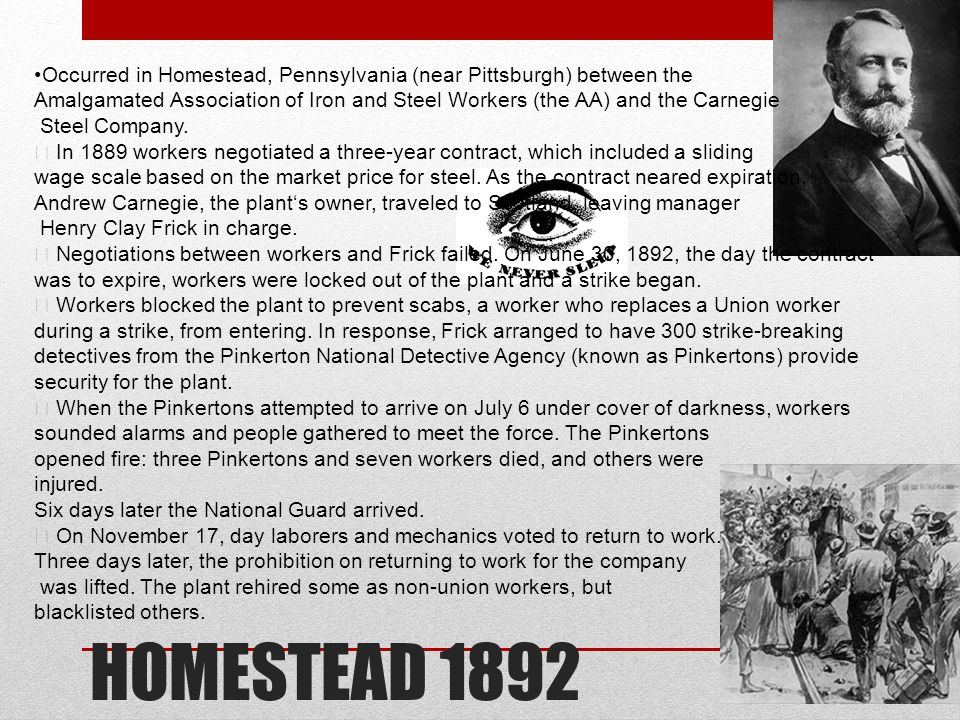 HOMESTEAD 1892 Occurred in Homestead, Pennsylvania (near Pittsburgh) between the Amalgamated Association of Iron and Steel Workers (the AA) and the Carnegie Steel Company.
