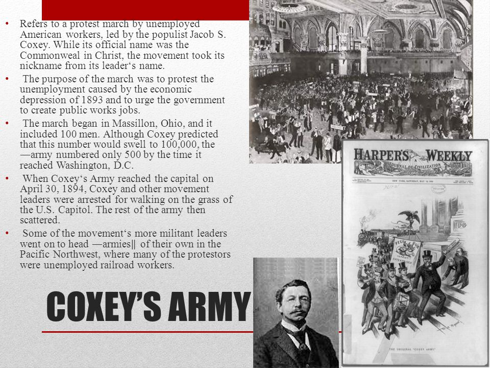 COXEY'S ARMY Refers to a protest march by unemployed American workers, led by the populist Jacob S.
