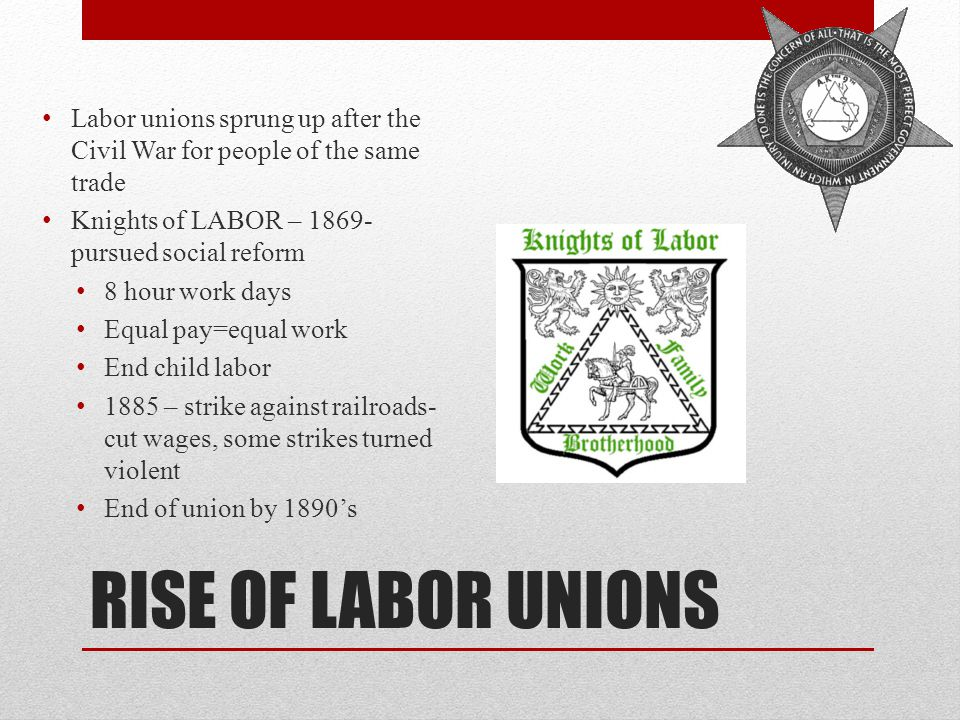 RISE OF LABOR UNIONS Labor unions sprung up after the Civil War for people of the same trade Knights of LABOR – 1869- pursued social reform 8 hour work days Equal pay=equal work End child labor 1885 – strike against railroads- cut wages, some strikes turned violent End of union by 1890's
