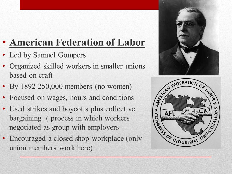 A merican Federation of Labor L ed by Samuel Gompers O rganized skilled workers in smaller unions based on craft B y 1892 250,000 members (no women) F ocused on wages, hours and conditions U sed strikes and boycotts plus collective bargaining ( process in which workers negotiated as group with employers E ncouraged a closed shop workplace (only union members work here)