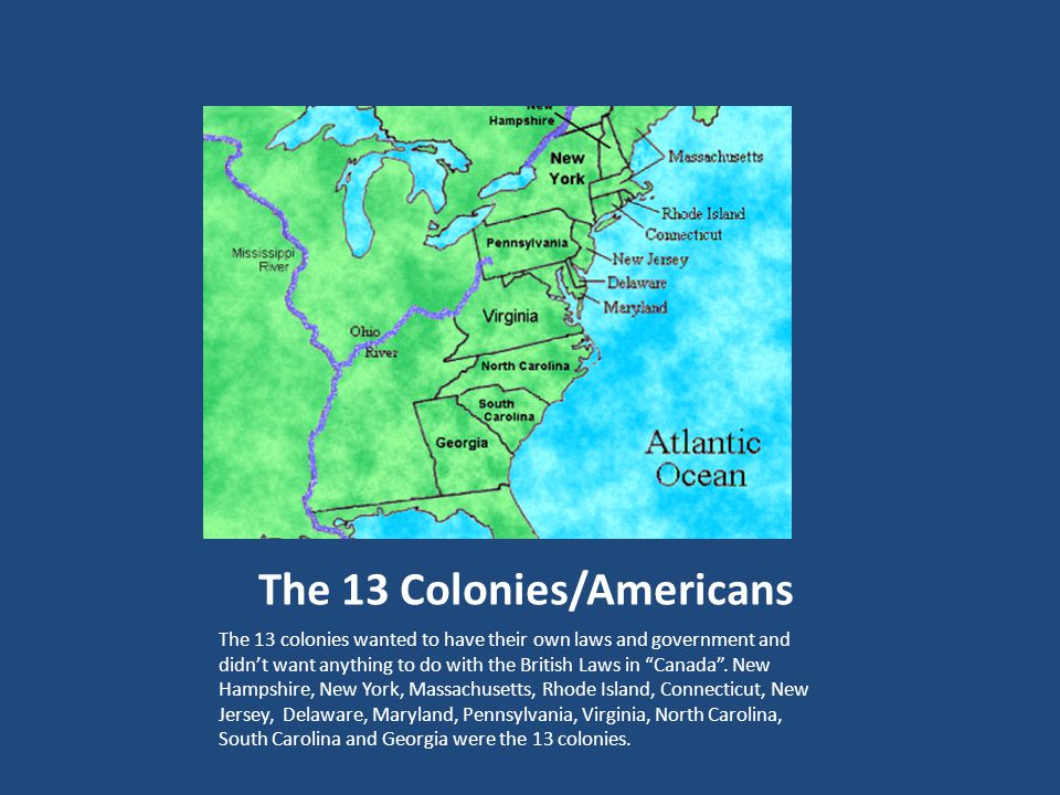The 13 Colonies/Americans The 13 colonies wanted to have their own laws and government and didn't want anything to do with the British Laws in Canada .