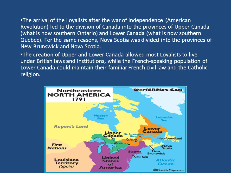 The arrival of the Loyalists after the war of independence (American Revolution) led to the division of Canada into the provinces of Upper Canada (what is now southern Ontario) and Lower Canada (what is now southern Quebec).
