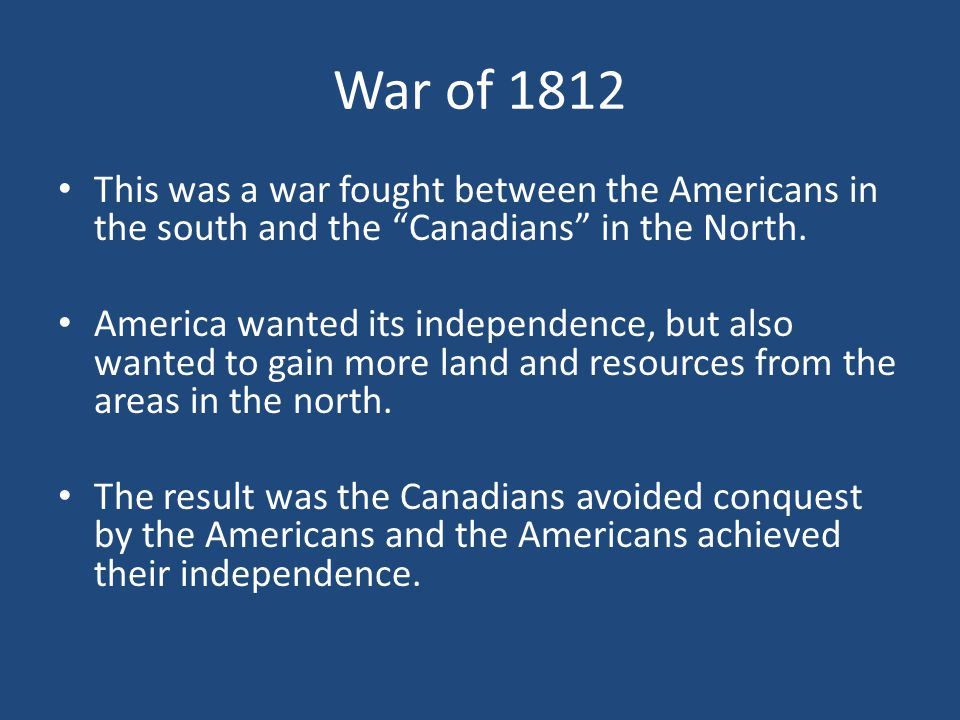 This was a war fought between the Americans in the south and the Canadians in the North.