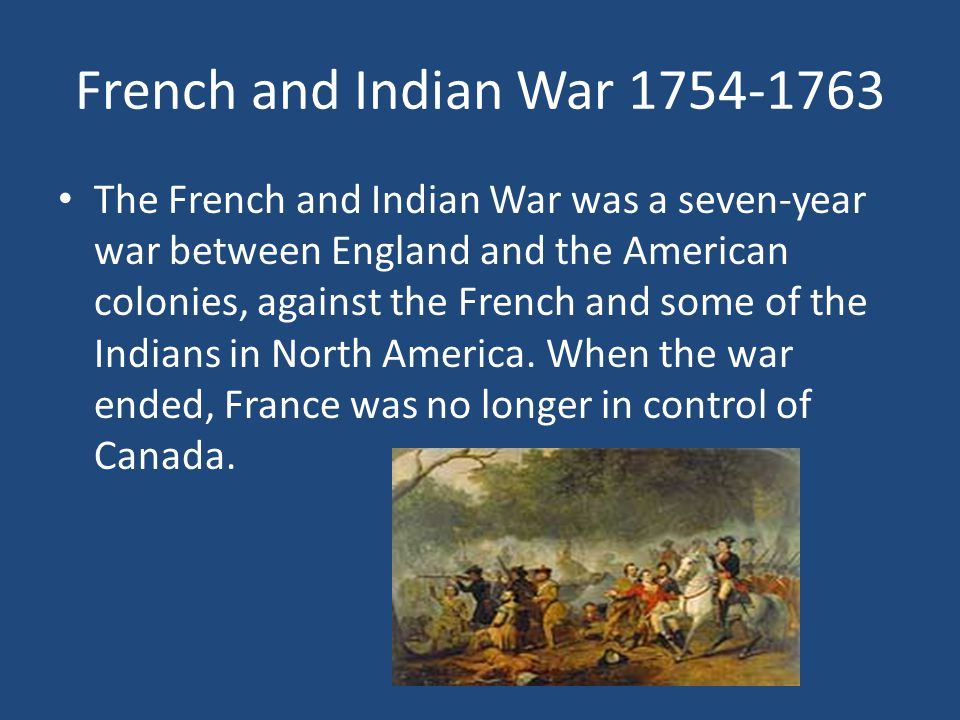 French and Indian War 1754-1763 The French and Indian War was a seven-year war between England and the American colonies, against the French and some of the Indians in North America.