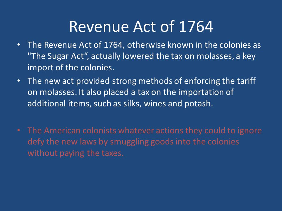 Revenue Act of 1764 The Revenue Act of 1764, otherwise known in the colonies as The Sugar Act , actually lowered the tax on molasses, a key import of the colonies.