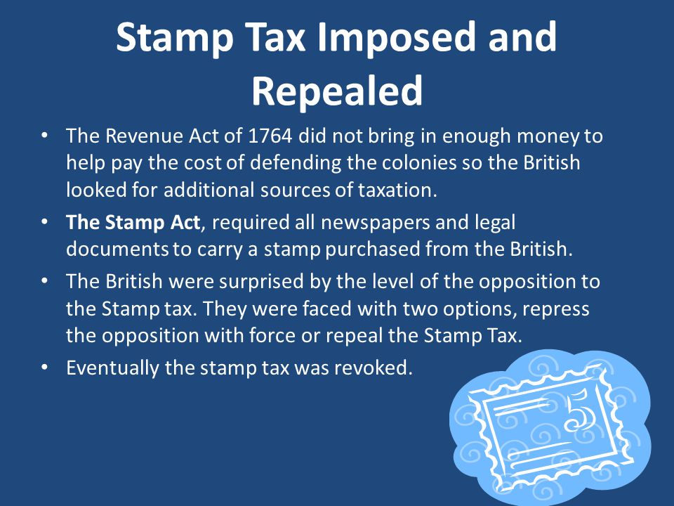 Stamp Tax Imposed and Repealed The Revenue Act of 1764 did not bring in enough money to help pay the cost of defending the colonies so the British looked for additional sources of taxation.