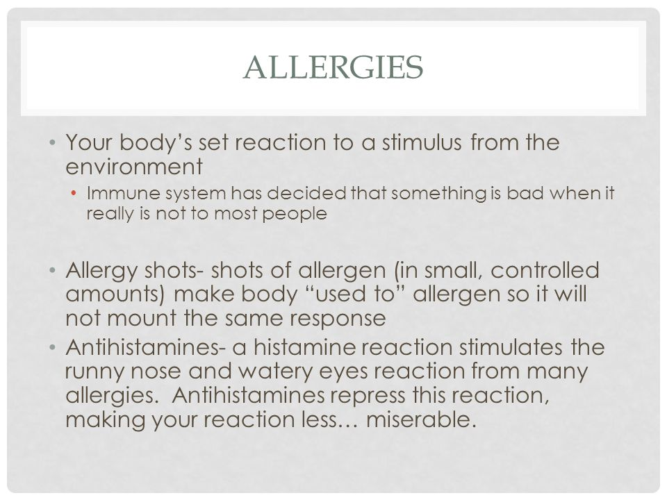 ALLERGIES Your body's set reaction to a stimulus from the environment Immune system has decided that something is bad when it really is not to most people Allergy shots- shots of allergen (in small, controlled amounts) make body used to allergen so it will not mount the same response Antihistamines- a histamine reaction stimulates the runny nose and watery eyes reaction from many allergies.