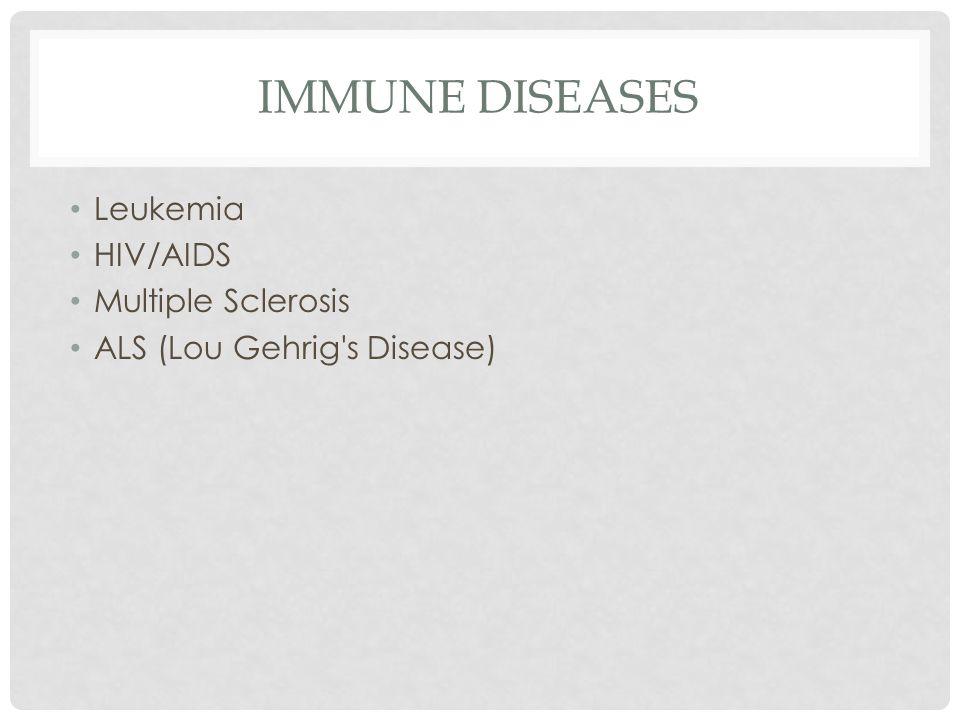 IMMUNE DISEASES Leukemia HIV/AIDS Multiple Sclerosis ALS (Lou Gehrig s Disease)