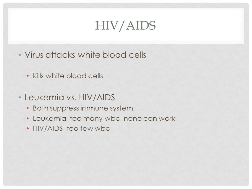 HIV/AIDS Virus attacks white blood cells Kills white blood cells Leukemia vs.