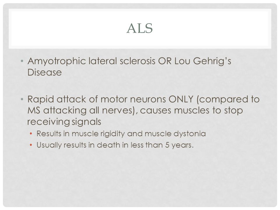 ALS Amyotrophic lateral sclerosis OR Lou Gehrig's Disease Rapid attack of motor neurons ONLY (compared to MS attacking all nerves), causes muscles to stop receiving signals Results in muscle rigidity and muscle dystonia Usually results in death in less than 5 years.