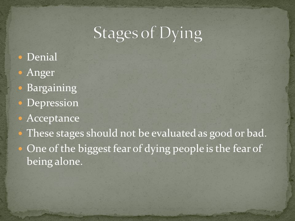 Denial Anger Bargaining Depression Acceptance These stages should not be evaluated as good or bad.