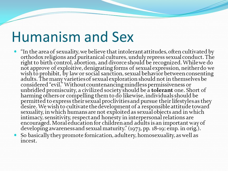 """Humanism and Sex """"In the area of sexuality, we believe that intolerant attitudes, often cultivated by orthodox religions and puritanical cultures, und"""