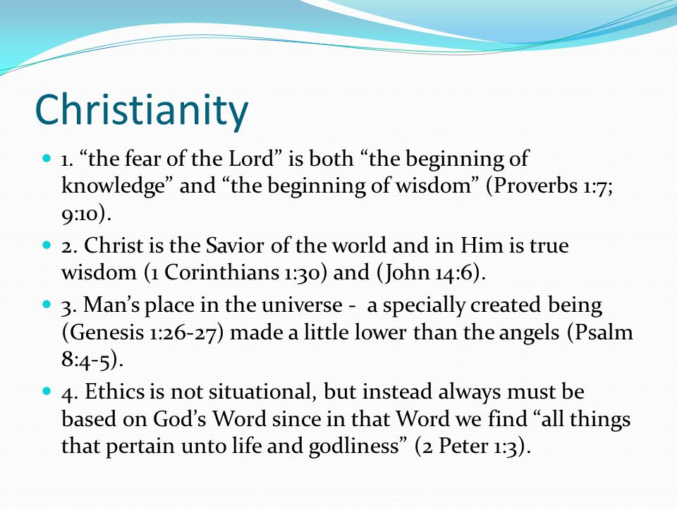 """Christianity 1. """"the fear of the Lord"""" is both """"the beginning of knowledge"""" and """"the beginning of wisdom"""" (Proverbs 1:7; 9:10). 2. Christ is the Savio"""