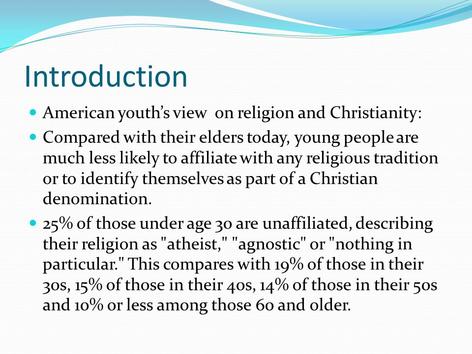 Introduction American youth's view on religion and Christianity: Compared with their elders today, young people are much less likely to affiliate with any religious tradition or to identify themselves as part of a Christian denomination.