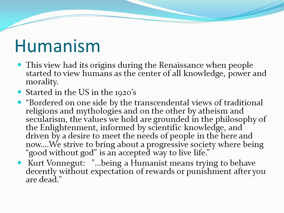Humanism This view had its origins during the Renaissance when people started to view humans as the center of all knowledge, power and morality.