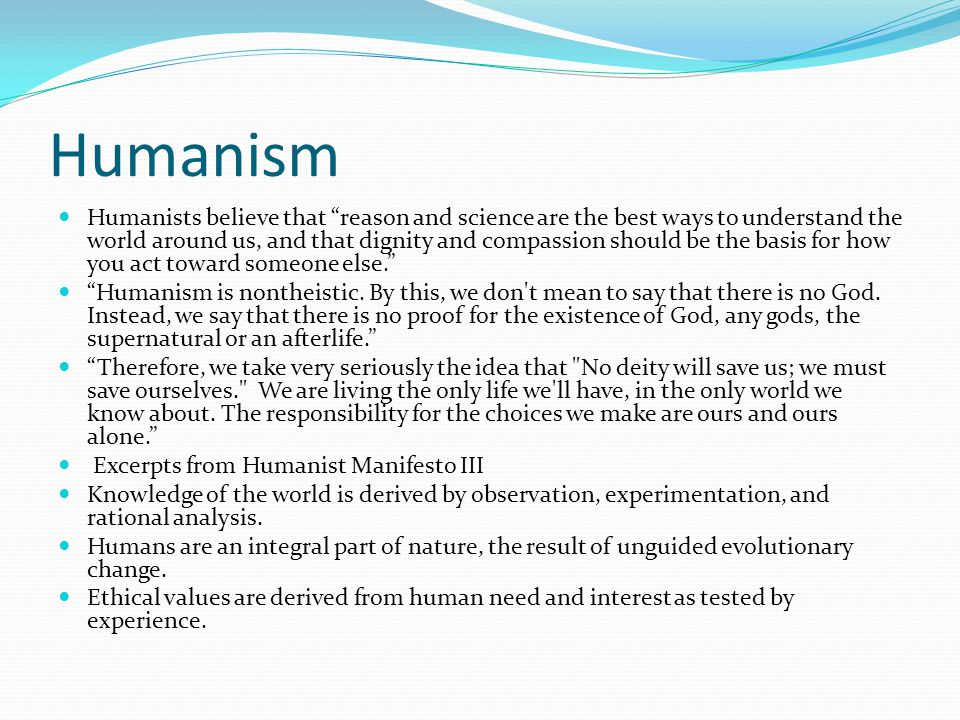 Humanism Humanists believe that reason and science are the best ways to understand the world around us, and that dignity and compassion should be the basis for how you act toward someone else. Humanism is nontheistic.