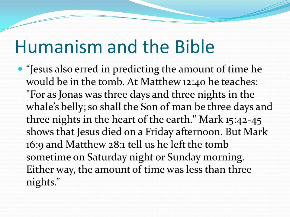"""Humanism and the Bible """"Jesus also erred in predicting the amount of time he would be in the tomb. At Matthew 12:40 he teaches:"""