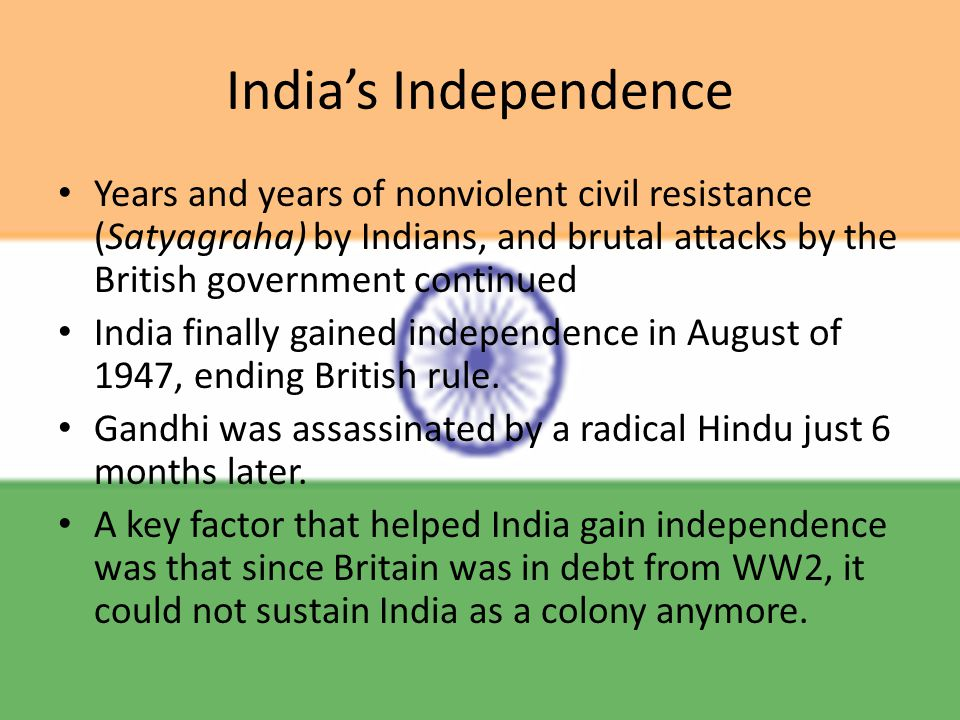 India's Independence Years and years of nonviolent civil resistance (Satyagraha) by Indians, and brutal attacks by the British government continued India finally gained independence in August of 1947, ending British rule.