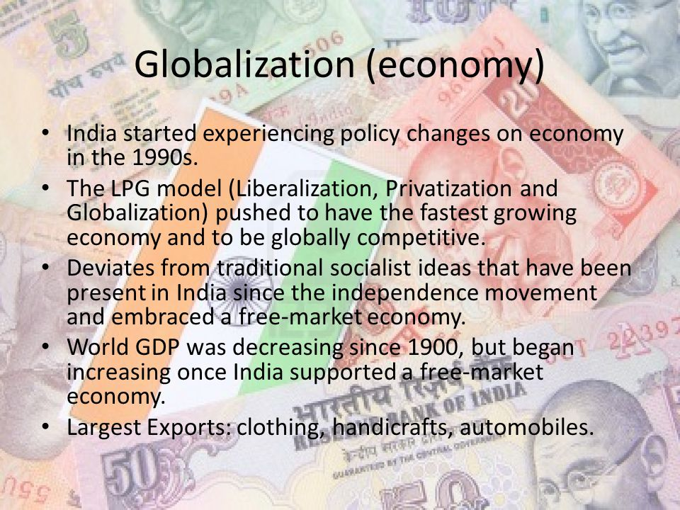 Globalization (economy) India started experiencing policy changes on economy in the 1990s.