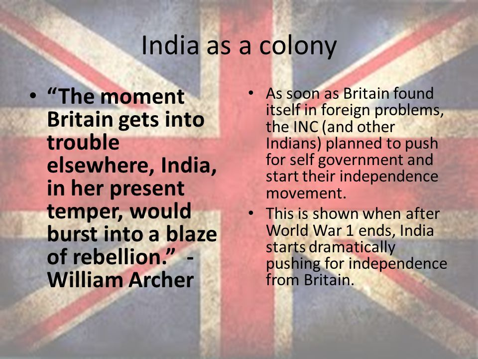 India as a colony The moment Britain gets into trouble elsewhere, India, in her present temper, would burst into a blaze of rebellion. - William Archer As soon as Britain found itself in foreign problems, the INC (and other Indians) planned to push for self government and start their independence movement.