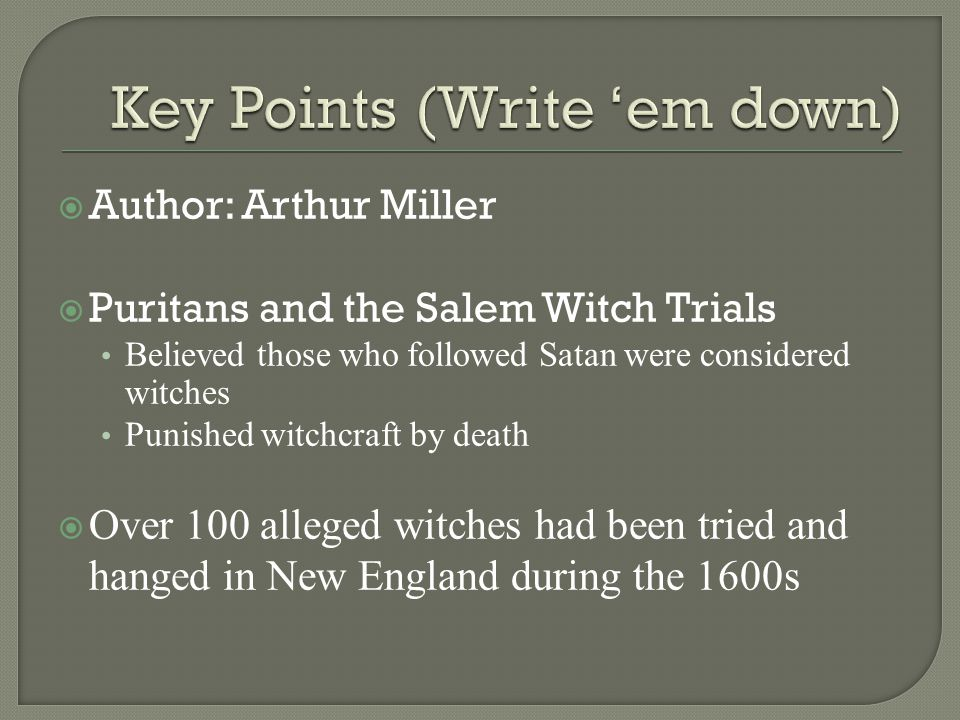  Author: Arthur Miller  Puritans and the Salem Witch Trials Believed those who followed Satan were considered witches Punished witchcraft by death  Over 100 alleged witches had been tried and hanged in New England during the 1600s