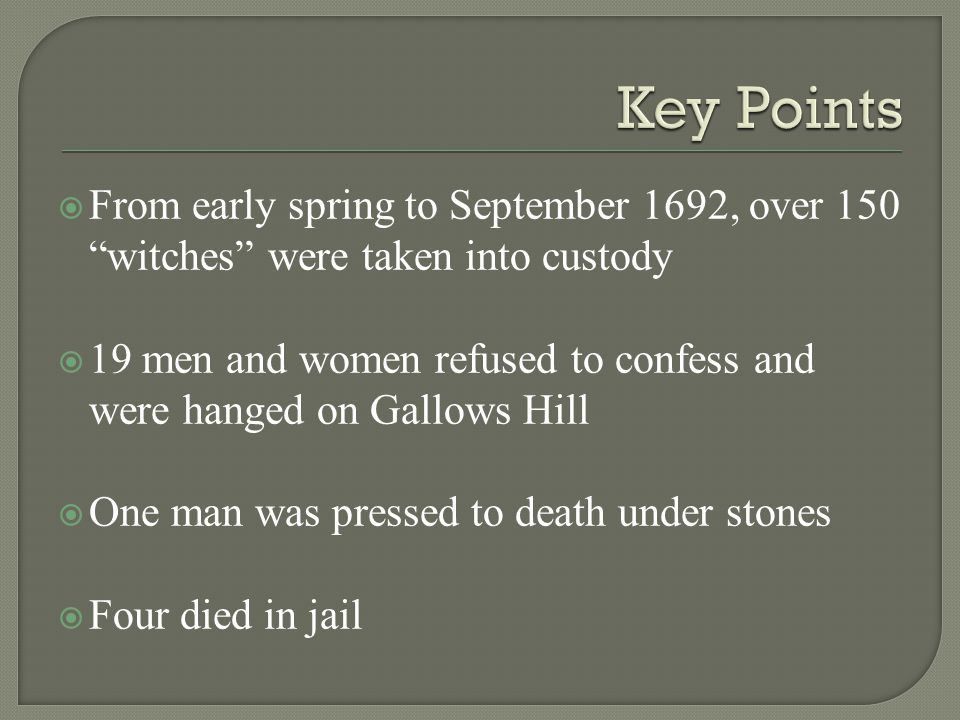  From early spring to September 1692, over 150 witches were taken into custody  19 men and women refused to confess and were hanged on Gallows Hill  One man was pressed to death under stones  Four died in jail