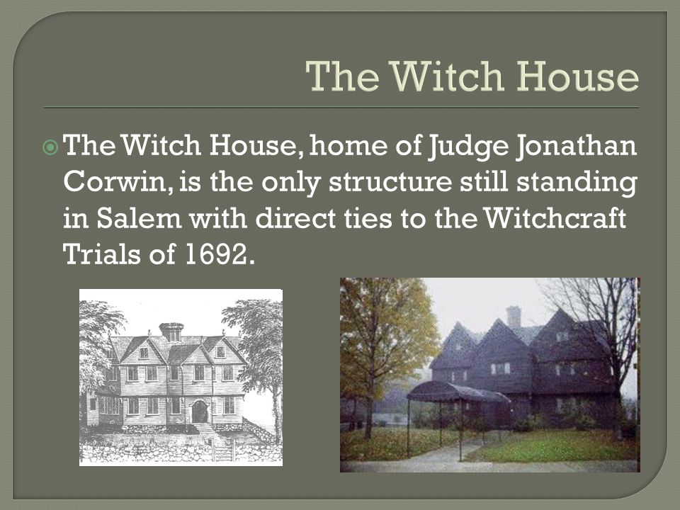 The Witch House  The Witch House, home of Judge Jonathan Corwin, is the only structure still standing in Salem with direct ties to the Witchcraft Trials of 1692.