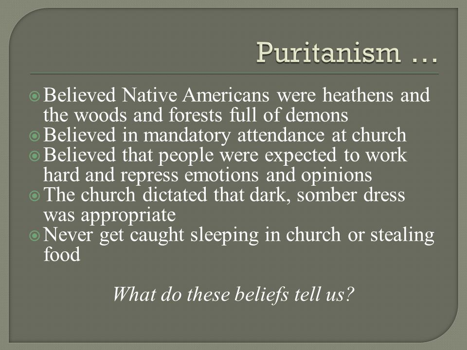  Believed Native Americans were heathens and the woods and forests full of demons  Believed in mandatory attendance at church  Believed that people were expected to work hard and repress emotions and opinions  The church dictated that dark, somber dress was appropriate  Never get caught sleeping in church or stealing food What do these beliefs tell us