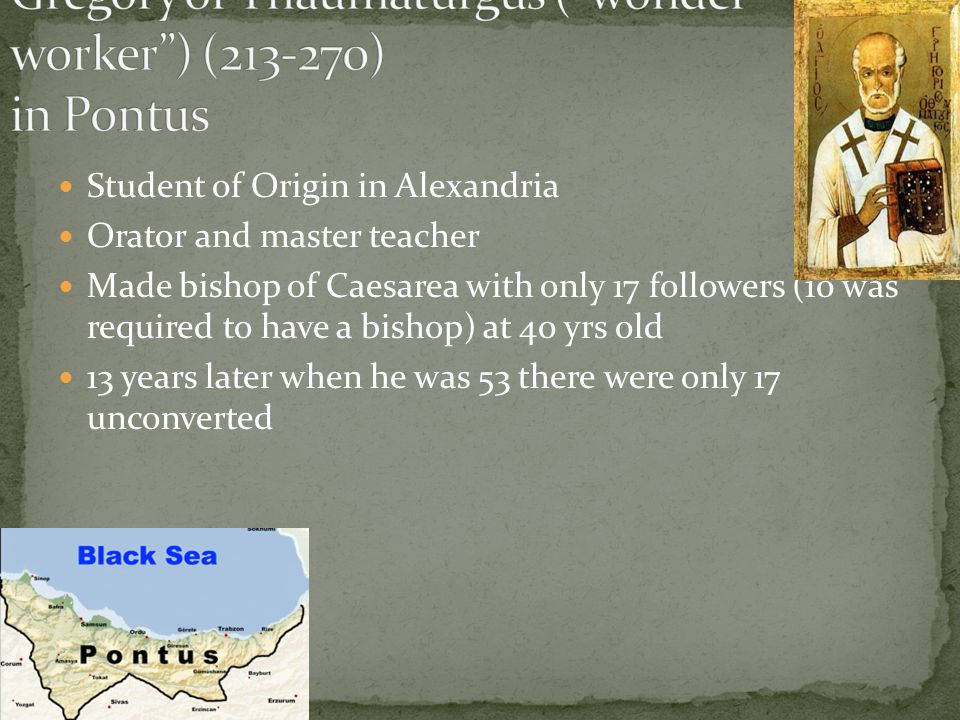 Student of Origin in Alexandria Orator and master teacher Made bishop of Caesarea with only 17 followers (10 was required to have a bishop) at 40 yrs old 13 years later when he was 53 there were only 17 unconverted