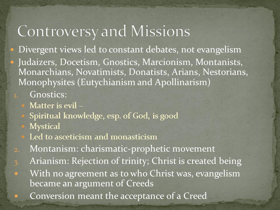 Divergent views led to constant debates, not evangelism Judaizers, Docetism, Gnostics, Marcionism, Montanists, Monarchians, Novatimists, Donatists, Ar