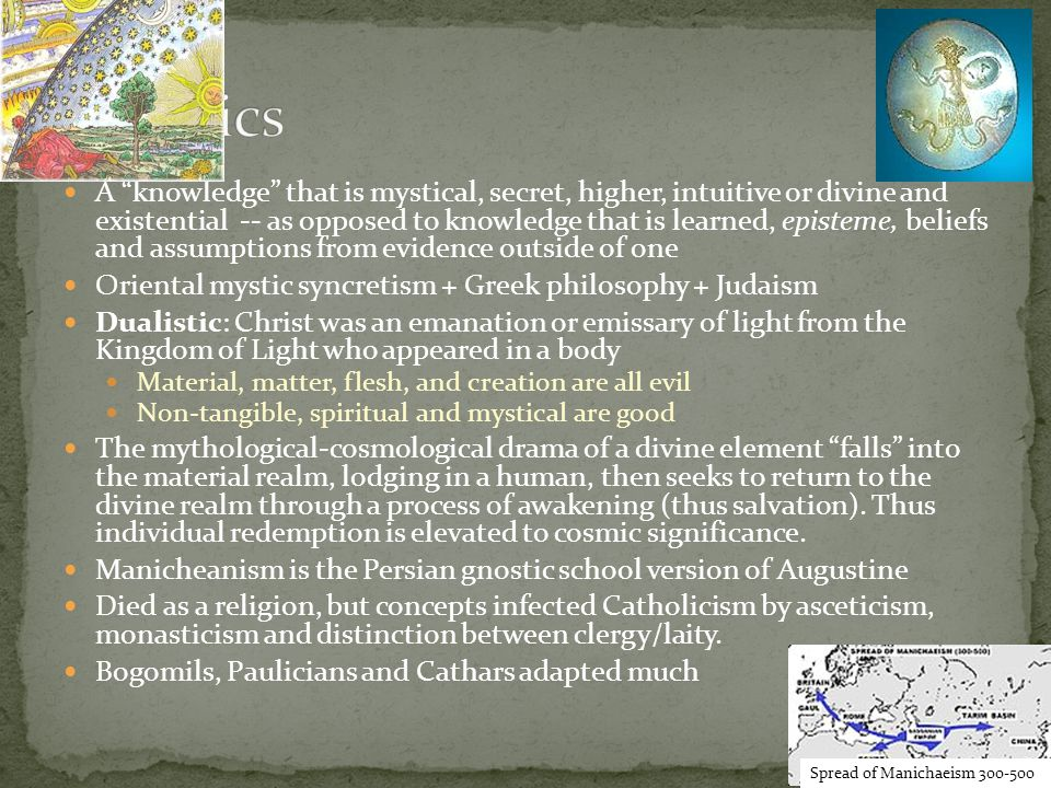 A knowledge that is mystical, secret, higher, intuitive or divine and existential -- as opposed to knowledge that is learned, episteme, beliefs and assumptions from evidence outside of one Oriental mystic syncretism + Greek philosophy + Judaism Dualistic: Christ was an emanation or emissary of light from the Kingdom of Light who appeared in a body Material, matter, flesh, and creation are all evil Non-tangible, spiritual and mystical are good The mythological-cosmological drama of a divine element falls into the material realm, lodging in a human, then seeks to return to the divine realm through a process of awakening (thus salvation).