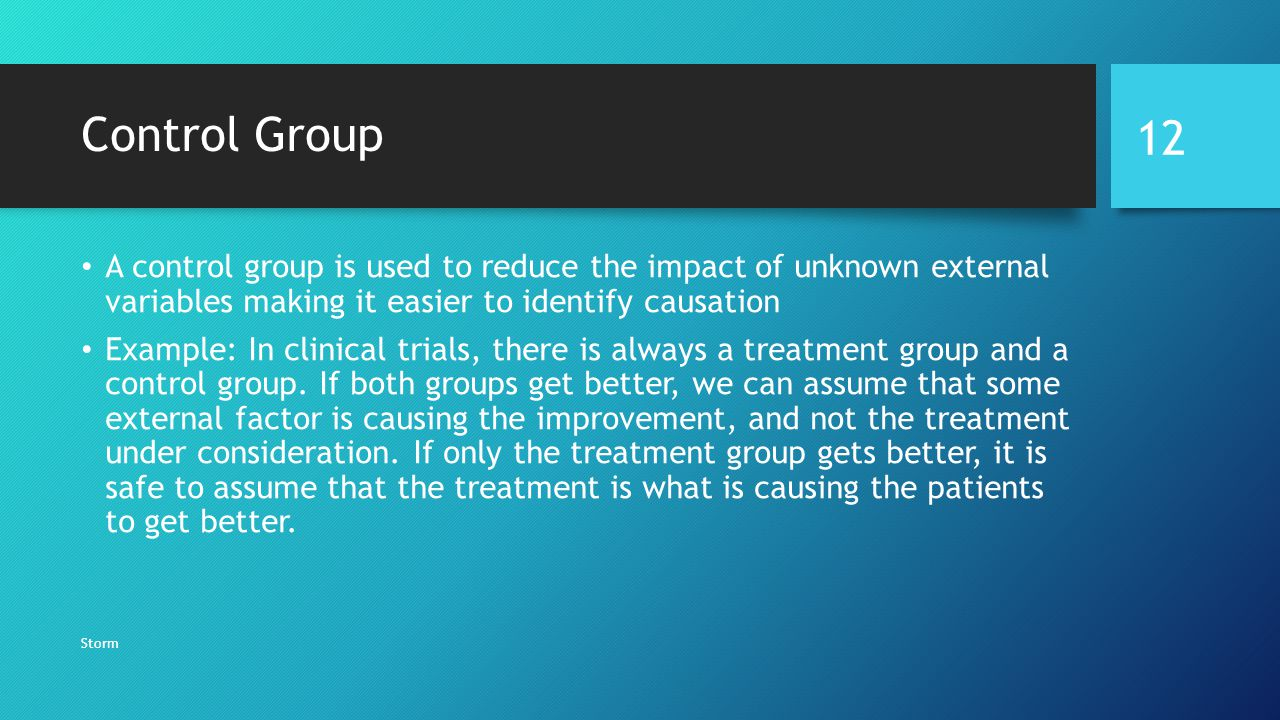 Control Group A control group is used to reduce the impact of unknown external variables making it easier to identify causation Example: In clinical trials, there is always a treatment group and a control group.