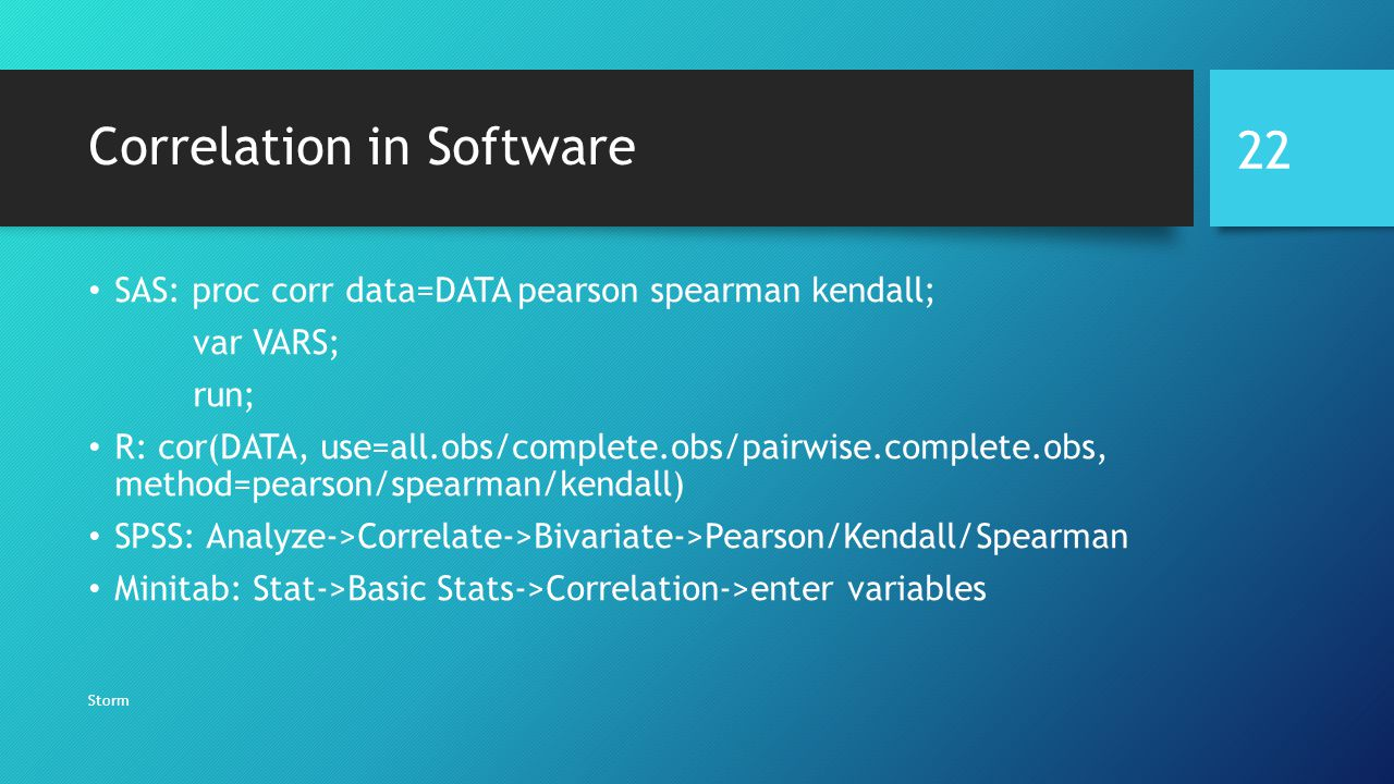 Correlation in Software SAS: proc corr data=DATA pearson spearman kendall; var VARS; run; R: cor(DATA, use=all.obs/complete.obs/pairwise.complete.obs, method=pearson/spearman/kendall) SPSS: Analyze->Correlate->Bivariate->Pearson/Kendall/Spearman Minitab: Stat->Basic Stats->Correlation->enter variables Storm 22