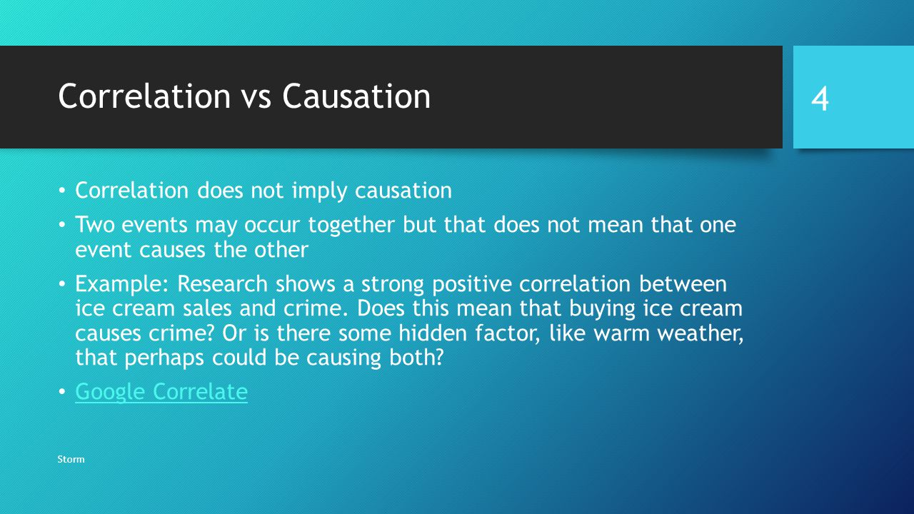 Correlation vs Causation Correlation does not imply causation Two events may occur together but that does not mean that one event causes the other Example: Research shows a strong positive correlation between ice cream sales and crime.