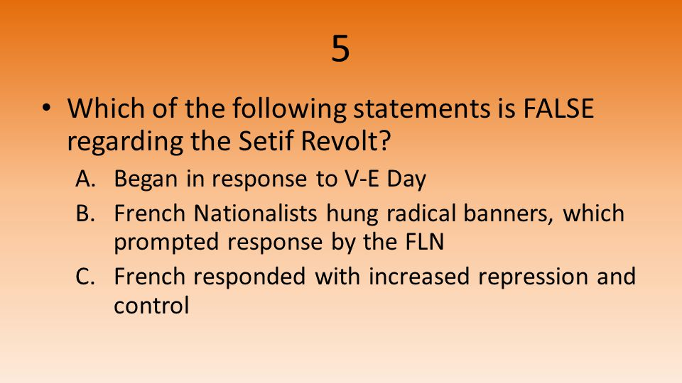 5 Which of the following statements is FALSE regarding the Setif Revolt.