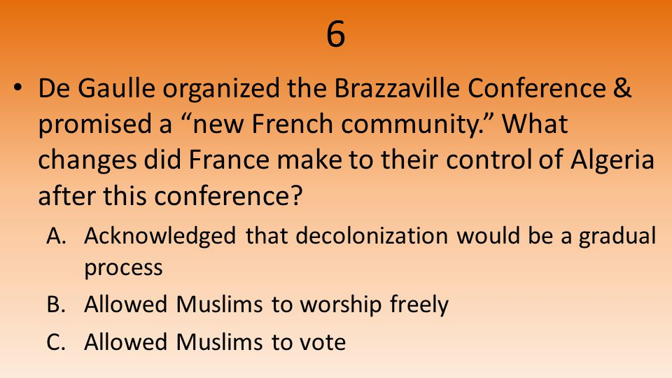6 De Gaulle organized the Brazzaville Conference & promised a new French community. What changes did France make to their control of Algeria after this conference.